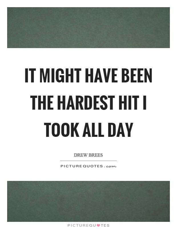It might have been the hardest hit I took all day Picture Quote #1