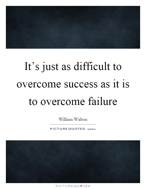 Overcoming Failure Quotes: It's Just As Difficult To Overcome Success As It Is To