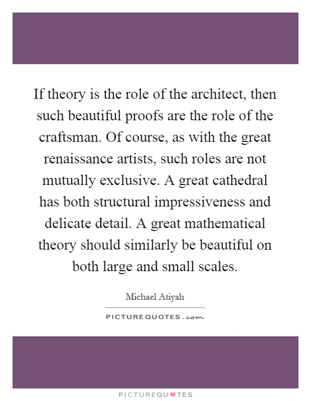 If theory is the role of the architect, then such beautiful proofs are the role of the craftsman. Of course, as with the great renaissance artists, such roles are not mutually exclusive. A great cathedral has both structural impressiveness and delicate detail. A great mathematical theory should similarly be beautiful on both large and small scales Picture Quote #1