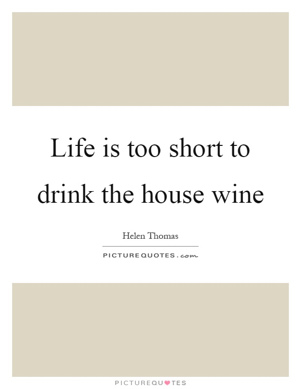 Life is too short to drink the house wine Picture Quote #1