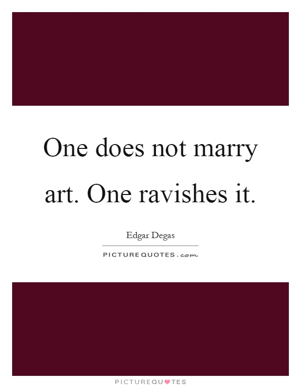 One does not marry art. One ravishes it Picture Quote #1