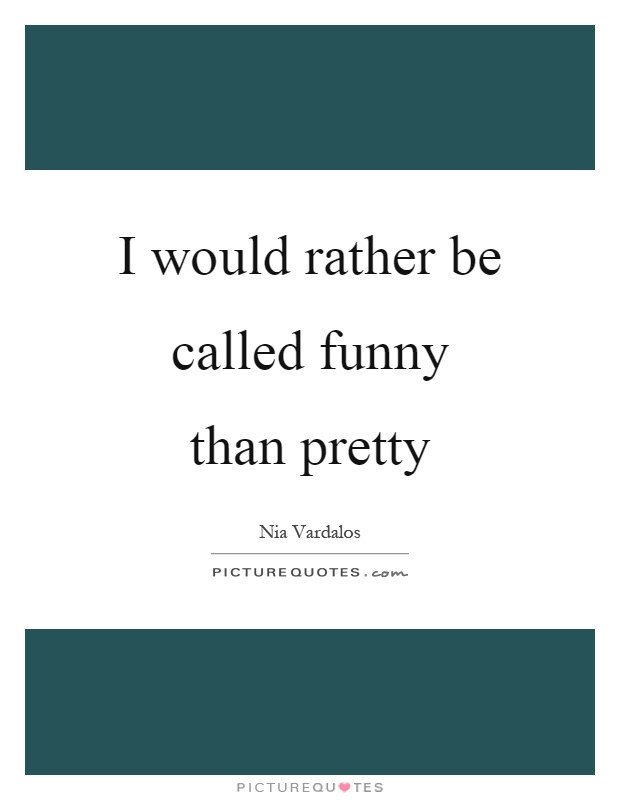 I would rather be called funny than pretty | Picture Quotes