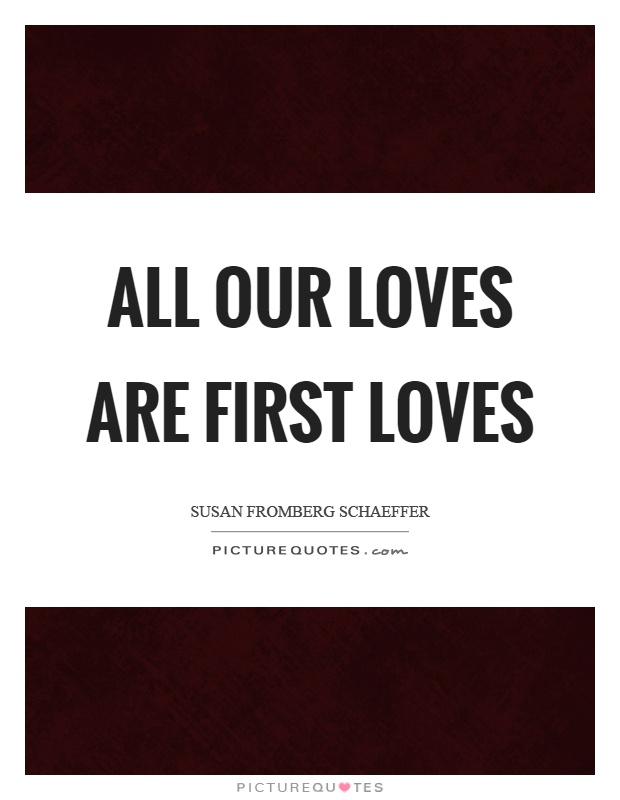 All our loves are first loves Picture Quote #1