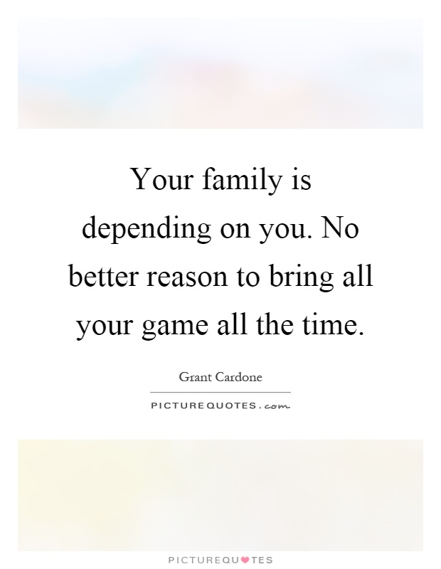 Your family is depending on you. No better reason to bring all your game all the time Picture Quote #1