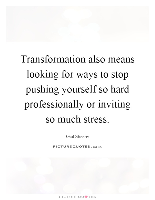 Transformation also means looking for ways to stop pushing yourself so hard professionally or inviting so much stress Picture Quote #1