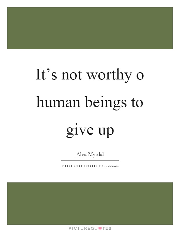It's not worthy o human beings to give up Picture Quote #1