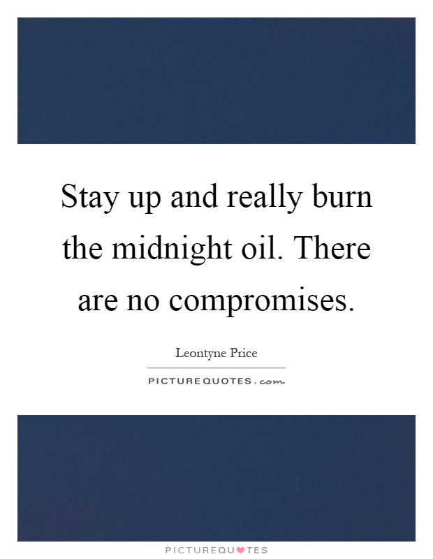 Stay up and really burn the midnight oil. There are no compromises Picture Quote #1