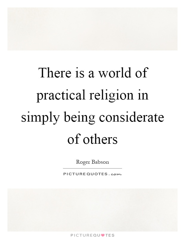 There is a world of practical religion in simply being considerate of others Picture Quote #1
