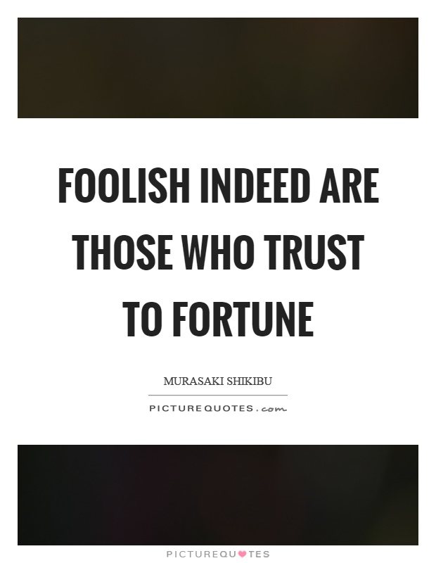 Foolish indeed are those who trust to fortune Picture Quote #1