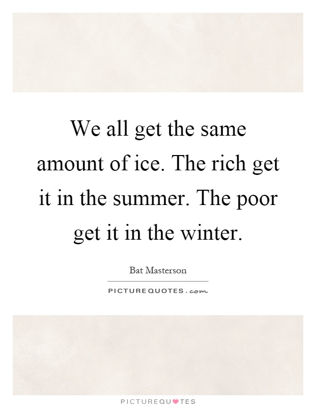 We all get the same amount of ice. The rich get it in the summer. The poor get it in the winter Picture Quote #1
