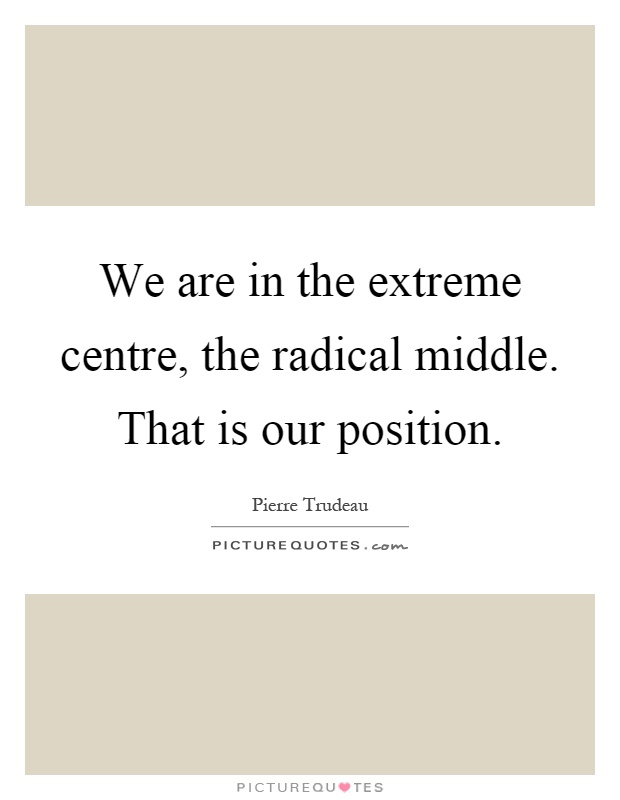 We are in the extreme centre, the radical middle. That is our position Picture Quote #1