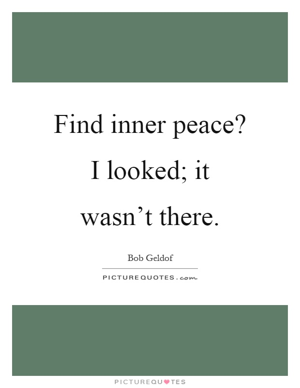 Find inner peace? I looked; it wasn't there Picture Quote #1