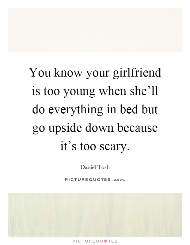 You know your girlfriend is too young when she'll do everything in bed but go upside down because it's too scary Picture Quote #1