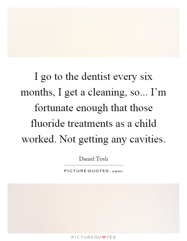 I go to the dentist every six months, I get a cleaning, so... I'm fortunate enough that those fluoride treatments as a child worked. Not getting any cavities Picture Quote #1