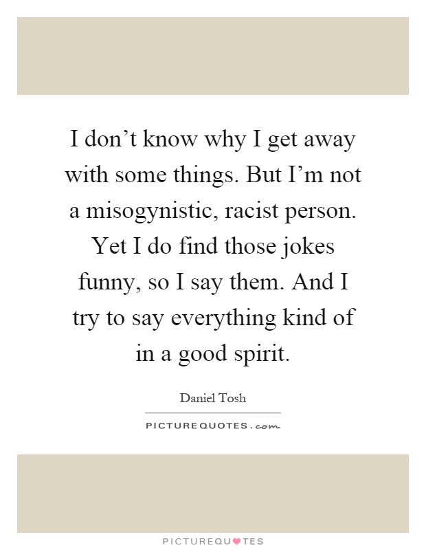 I don't know why I get away with some things. But I'm not a misogynistic, racist person. Yet I do find those jokes funny, so I say them. And I try to say everything kind of in a good spirit Picture Quote #1