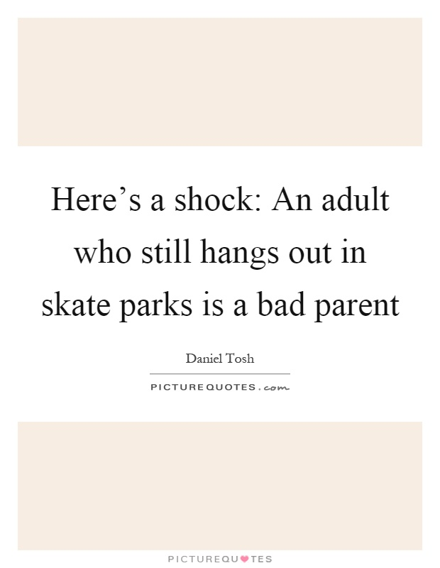 Here's a shock: An adult who still hangs out in skate parks is a bad parent Picture Quote #1