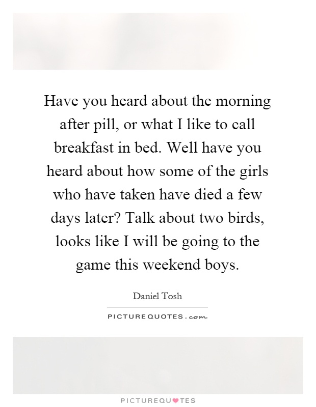 Have you heard about the morning after pill, or what I like to call breakfast in bed. Well have you heard about how some of the girls who have taken have died a few days later? Talk about two birds, looks like I will be going to the game this weekend boys Picture Quote #1