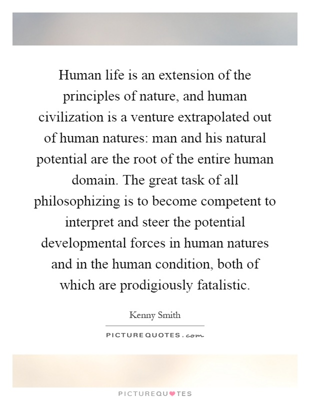 Human life is an extension of the principles of nature, and human civilization is a venture extrapolated out of human natures: man and his natural potential are the root of the entire human domain. The great task of all philosophizing is to become competent to interpret and steer the potential developmental forces in human natures and in the human condition, both of which are prodigiously fatalistic Picture Quote #1