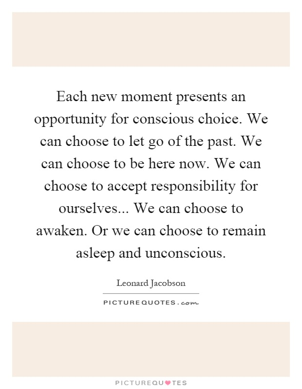 Each new moment presents an opportunity for conscious choice. We can choose to let go of the past. We can choose to be here now. We can choose to accept responsibility for ourselves... We can choose to awaken. Or we can choose to remain asleep and unconscious Picture Quote #1