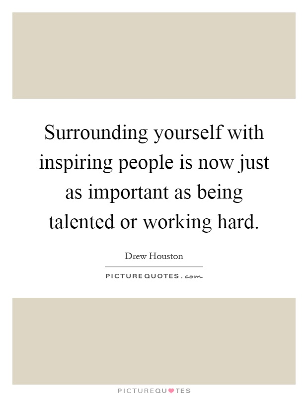Surrounding yourself with inspiring people is now just as important as being talented or working hard Picture Quote #1