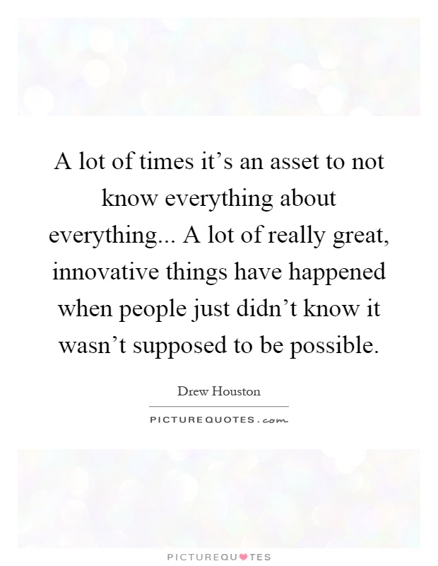 A lot of times it's an asset to not know everything about everything... A lot of really great, innovative things have happened when people just didn't know it wasn't supposed to be possible Picture Quote #1