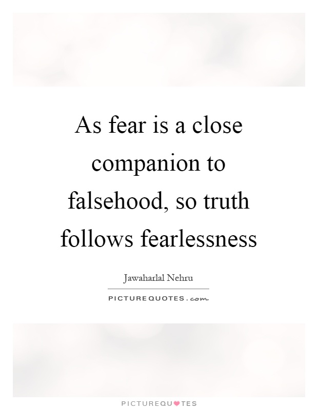 As fear is a close companion to falsehood, so truth follows fearlessness Picture Quote #1