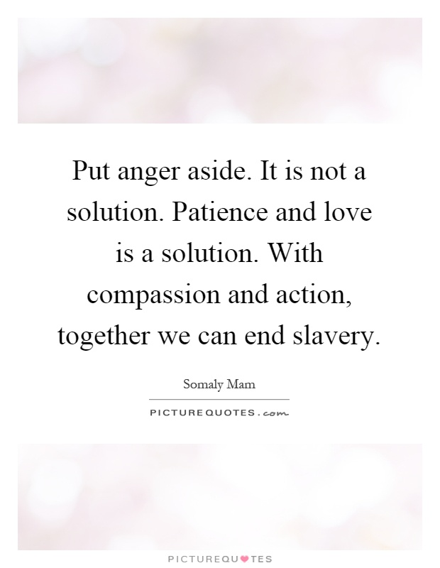 Put anger aside. It is not a solution. Patience and love is a solution. With compassion and action, together we can end slavery Picture Quote #1