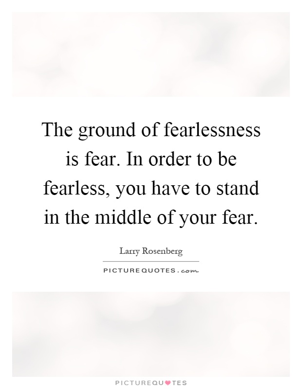 The ground of fearlessness is fear. In order to be fearless, you have to stand in the middle of your fear Picture Quote #1
