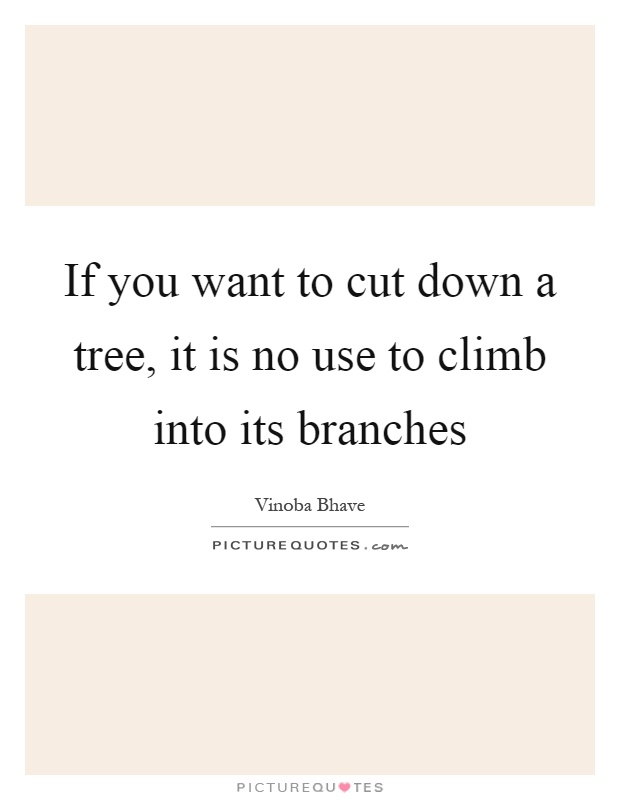 If you want to cut down a tree, it is no use to climb into its branches Picture Quote #1