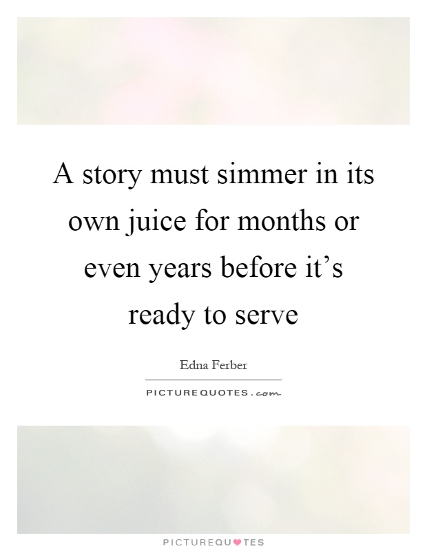 A story must simmer in its own juice for months or even years before it's ready to serve Picture Quote #1