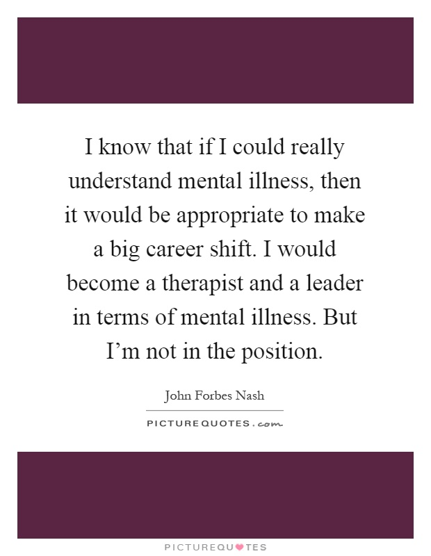 I know that if I could really understand mental illness, then it would be appropriate to make a big career shift. I would become a therapist and a leader in terms of mental illness. But I'm not in the position Picture Quote #1