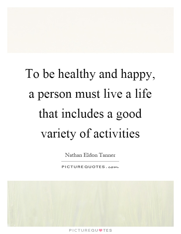 To be healthy and happy, a person must live a life that includes a good variety of activities Picture Quote #1