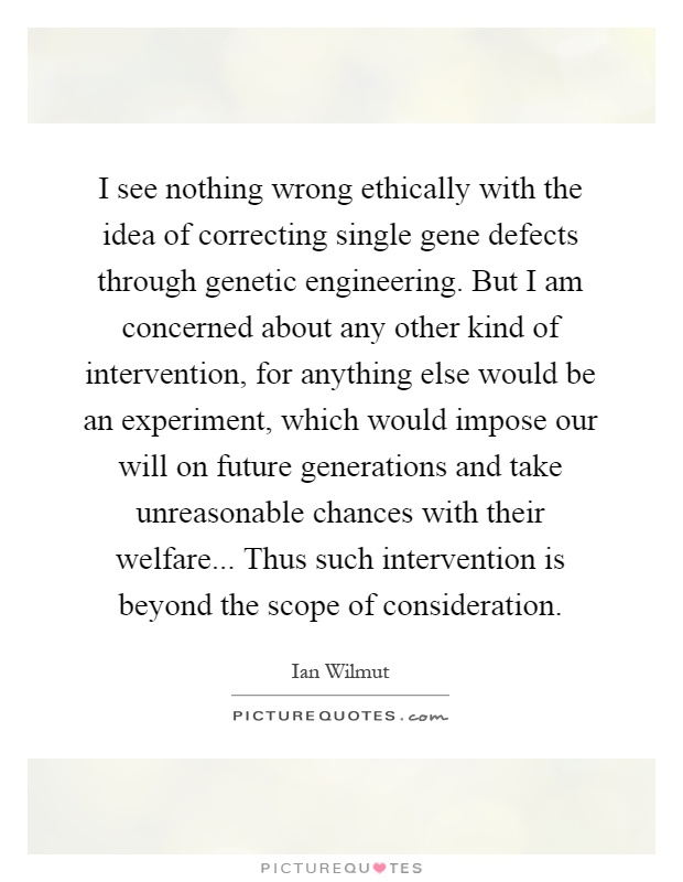 I see nothing wrong ethically with the idea of correcting single gene defects through genetic engineering. But I am concerned about any other kind of intervention, for anything else would be an experiment, which would impose our will on future generations and take unreasonable chances with their welfare... Thus such intervention is beyond the scope of consideration Picture Quote #1