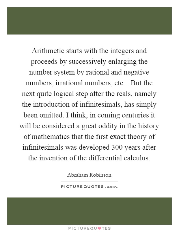 Arithmetic starts with the integers and proceeds by successively enlarging the number system by rational and negative numbers, irrational numbers, etc... But the next quite logical step after the reals, namely the introduction of infinitesimals, has simply been omitted. I think, in coming centuries it will be considered a great oddity in the history of mathematics that the first exact theory of infinitesimals was developed 300 years after the invention of the differential calculus Picture Quote #1