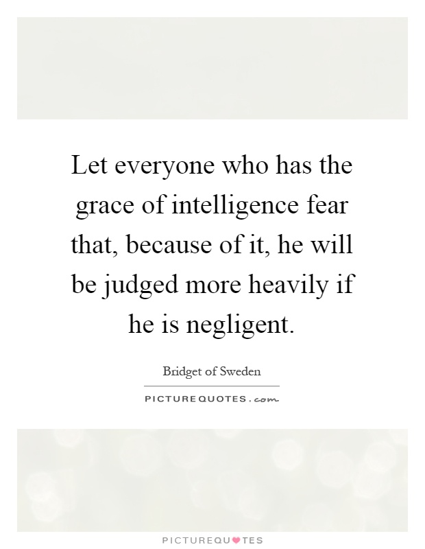 Let everyone who has the grace of intelligence fear that, because of it, he will be judged more heavily if he is negligent Picture Quote #1