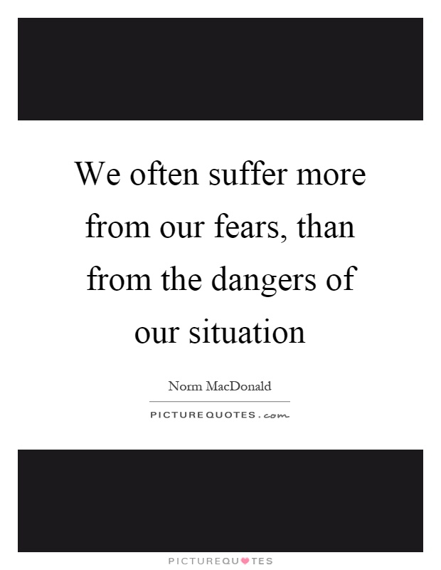 We often suffer more from our fears, than from the dangers of our situation Picture Quote #1