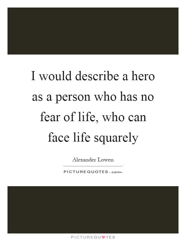 I would describe a hero as a person who has no fear of life, who can face life squarely Picture Quote #1
