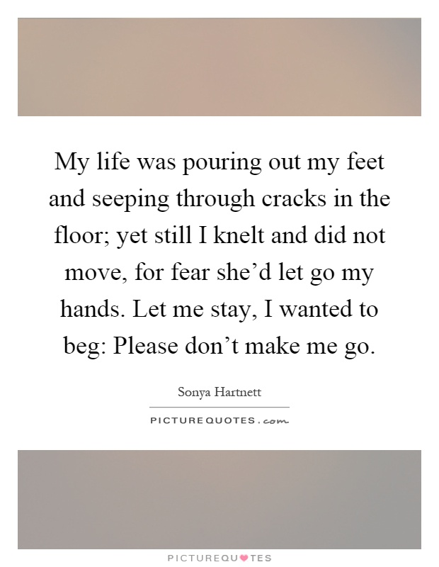 My life was pouring out my feet and seeping through cracks in the floor; yet still I knelt and did not move, for fear she'd let go my hands. Let me stay, I wanted to beg: Please don't make me go Picture Quote #1