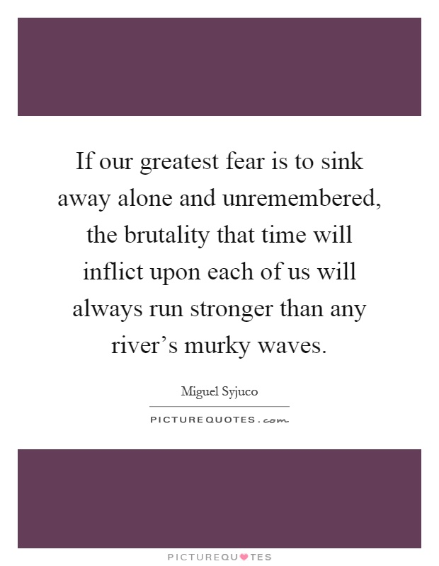 If our greatest fear is to sink away alone and unremembered, the brutality that time will inflict upon each of us will always run stronger than any river's murky waves Picture Quote #1