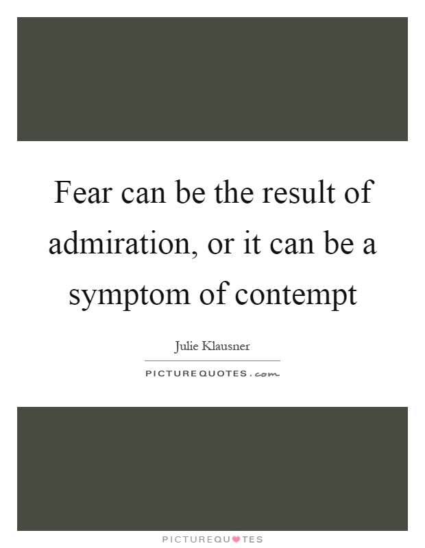 Fear can be the result of admiration, or it can be a symptom of contempt Picture Quote #1