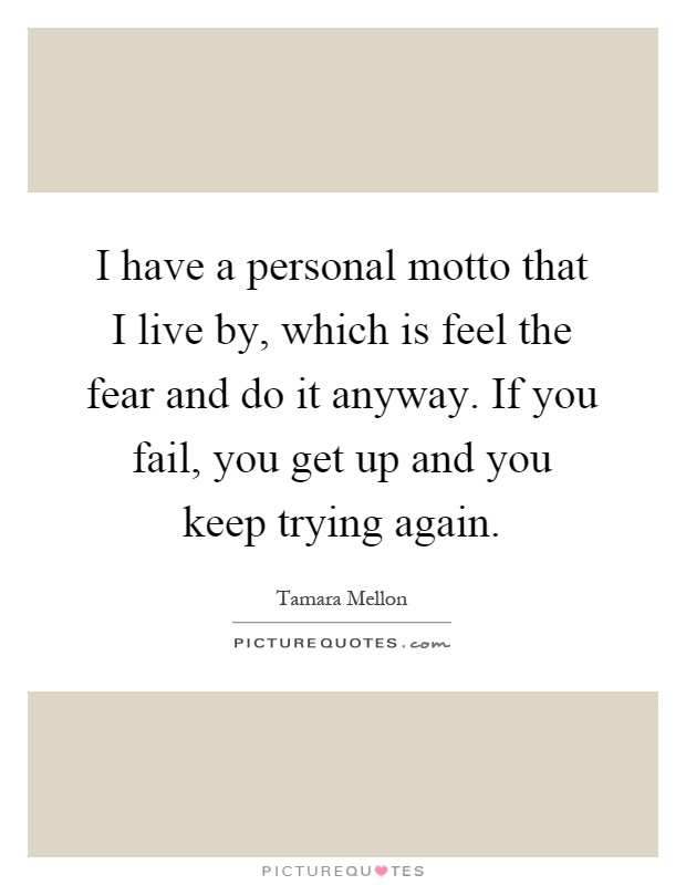 I have a personal motto that I live by, which is feel the fear and do it anyway. If you fail, you get up and you keep trying again Picture Quote #1