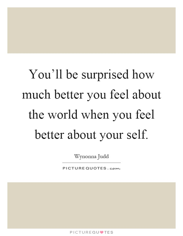 You'll be surprised how much better you feel about the world when you feel better about your self Picture Quote #1