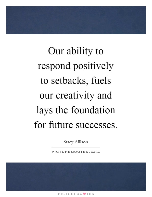 Our ability to respond positively to setbacks, fuels our creativity and lays the foundation for future successes Picture Quote #1
