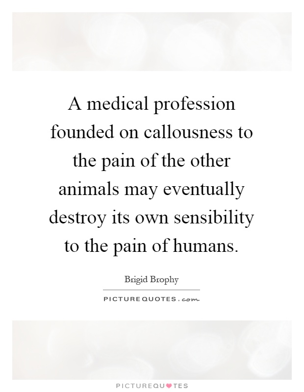 A medical profession founded on callousness to the pain of the other animals may eventually destroy its own sensibility to the pain of humans Picture Quote #1