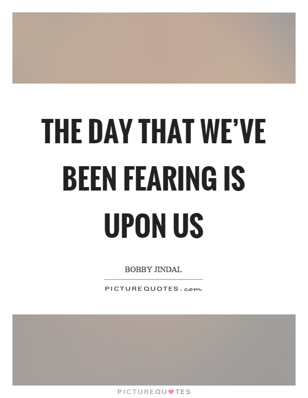 The day that we've been fearing is upon us Picture Quote #1