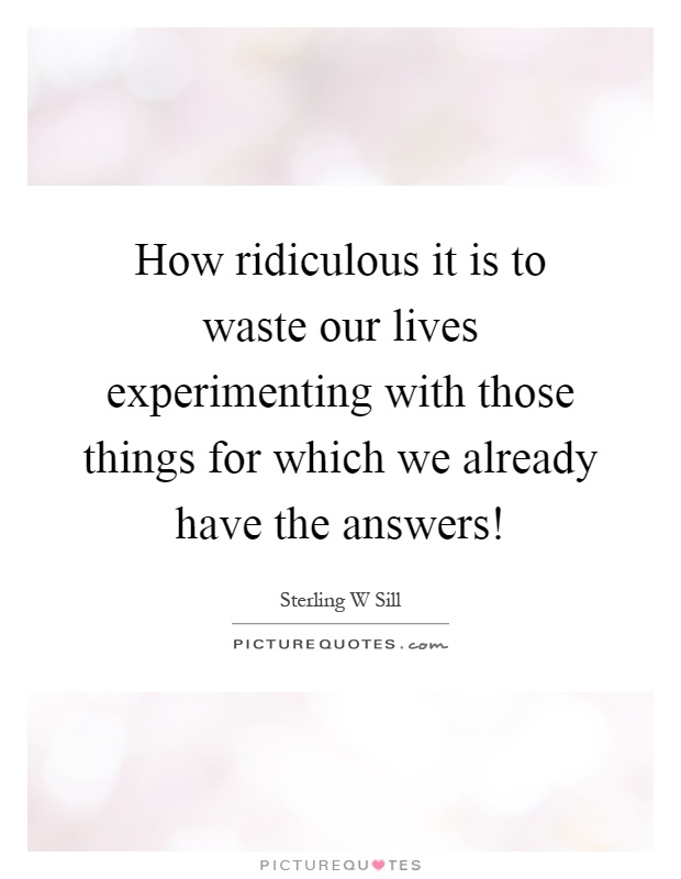 How ridiculous it is to waste our lives experimenting with those things for which we already have the answers! Picture Quote #1