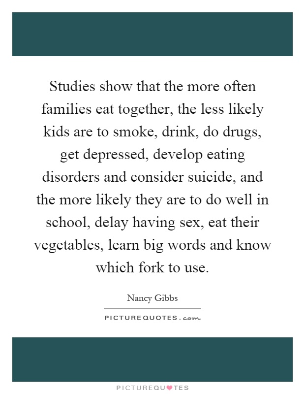 Studies show that the more often families eat together, the