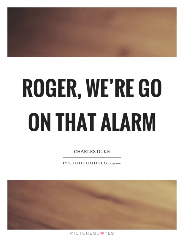 Roger, we're go on that alarm Picture Quote #1