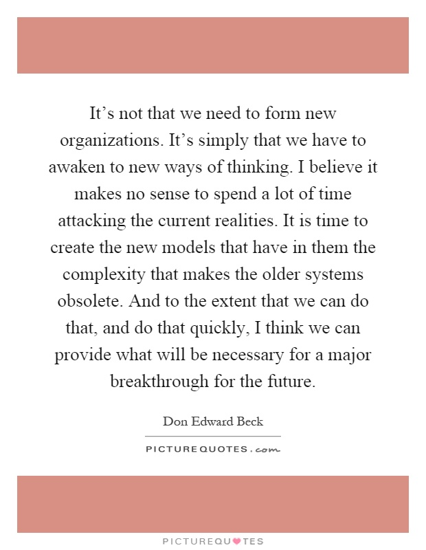 It's not that we need to form new organizations. It's simply that we have to awaken to new ways of thinking. I believe it makes no sense to spend a lot of time attacking the current realities. It is time to create the new models that have in them the complexity that makes the older systems obsolete. And to the extent that we can do that, and do that quickly, I think we can provide what will be necessary for a major breakthrough for the future Picture Quote #1