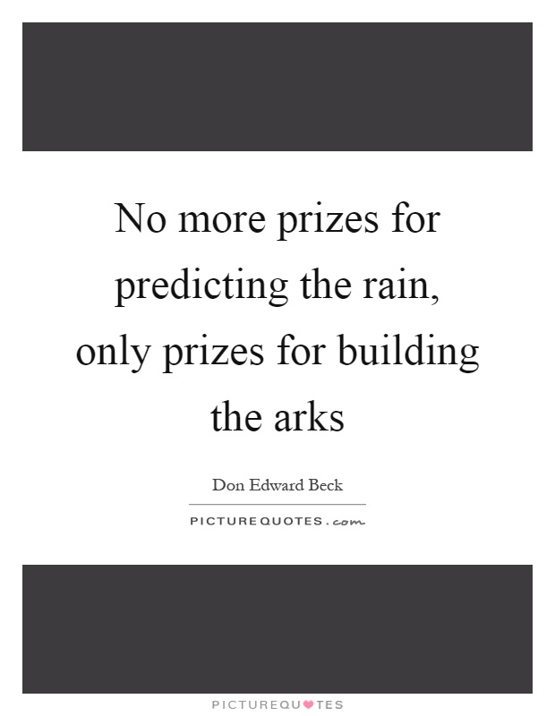 No more prizes for predicting the rain, only prizes for building the arks Picture Quote #1